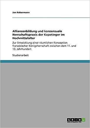 Allianzenbildung und konsensuale Herrschaftspraxis der Kapetinger im Hochmittelalter (German Edition): Jan Habermann: 9783640421572: Amazon.com: Books