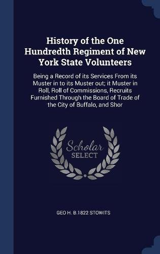 History of the One Hundredth Regiment of New York State Volunteers: Being a Record of its Services From its Muster in to its Muster out; it Muster in ... of Trade of the City of Buffalo, and Shor ebook