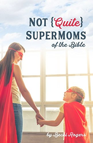 Rogers Reflection - Not Quite SuperMoms of the Bible: Reflections on Less-Than-Perfect Moms