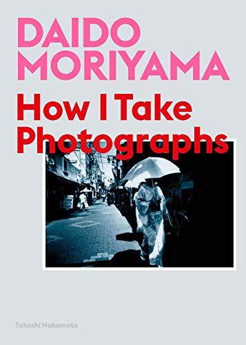 Daido Moriyama: How I Take Photographs por Daido Moriyama
