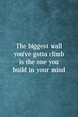 The Biggest Wall You've Gotta Climb Is The One You Build In Your Mind: Notebook Journal Composition Blank Lined Diary Notepad 120 Pages Paperback Blue Texture Climb