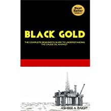 Black Gold: The Complete Beginner's Guide To Understanding The Crude Oil Market