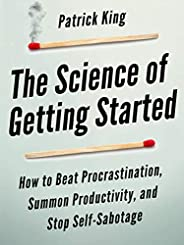 The Science of Getting Started: How to Beat Procrastination, Summon Productivity, and Stop Self-Sabotage (Clea