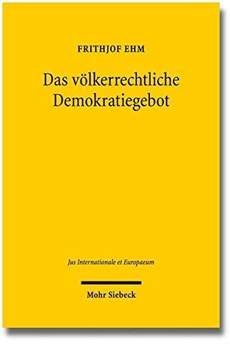 Das völkerrechtliche Demokratiegebot: Eine Untersuchung zur schwindenden Wertneutralität des Völkerrechts gegenüber den staatlichen Binnenstrukturen (Jus Internationale et Europaeum, Band 72)