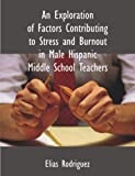 An Exploration of Factors Contributing to Stress and Burnout in Male Hispanic Middle School Teachers, Elias Rodriguez, 158112368X