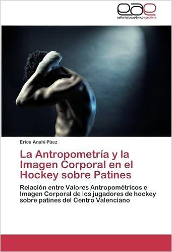 Book La Antropometría y la Imagen Corporal en el Hockey sobre Patines: Relación entre Valores Antropométricos e Imagen Corporal de los jugadores de hockey ... del Centro Valenciano (Spanish Edition)