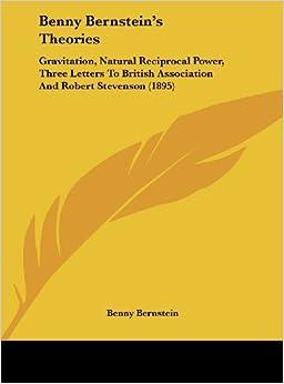 Benny Bernstein's Theories: Gravitation, Natural Reciprocal Power, Three Letters to British Association and Robert Stevenson (1895)