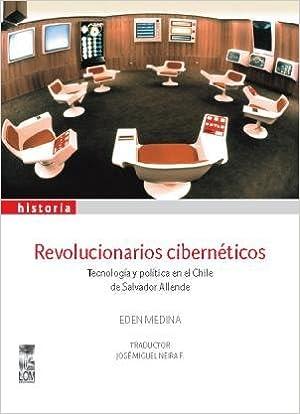 Revolucionarios cibernéticos. Tecnología y política en el Chile de ...