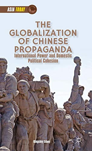 The Globalization of Chinese Propaganda: International Power and Domestic Political Cohesion (Asia Today) (Chinese Politics And Government Power Ideology And Organization)