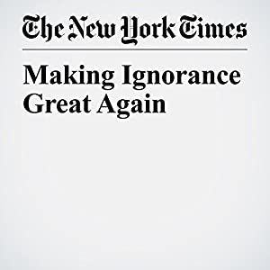 Making Ignorance Great Again