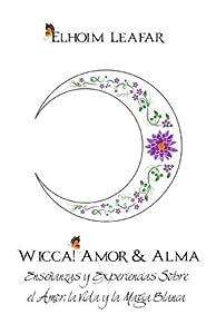Wicca! Amor & Alma: Ense??anzas y Experiencias Sobre el Amor, la Vida y la Magia Blanca (Spanish Edition) by Elhoim Leafar (2015-06-23)