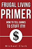 Frugal Living Primer: How To Tell Banks To Go Stuff It