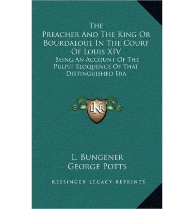 Download The Preacher and the King or Bourdaloue in the Court of Louis XIV: Being an Account of the Pulpit Eloquence of That Distinguished Era (Hardback) - Common ebook