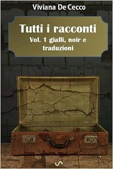 Tutti i racconti Vol. 1: Gialli, noir e traduzioni: Volume 1 (Tutti i racconti di Viviana De Cecco)