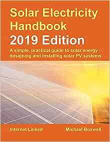Solar Electricity Handbook 2019 Edition A Simple Practical Guide To Solar Energy Designing And Installing Solar Photovoltaic Systems Boxwell Michael 9781907670718 Amazon Com Books