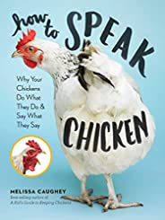 How to Speak Chicken: Why Your Chickens Do What They Do & Say What They