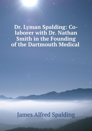 Dr. Lyman Spalding, The Originator Of The United States Pharmacopia, Co-Laborer With Dr. Nathan Smith In The Founding Of The Dartmouth Medical School, And Its First Chemical Lecturer, President And Professor Of Anatomy And Surgery Of The College Of Physic [FACSIMILE]