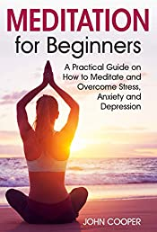 Meditation for Beginners: A Practical Guide on How to Meditate and Overcome Stress, Anxiety and Depression