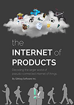 The Internet of Products: Decoding the Larger World of Pseudo-connected Internet of Things by [Software Inc., Qliktag, Daswani, Dilip, Sequeira, Neil, Ahluwalia, Sharan]