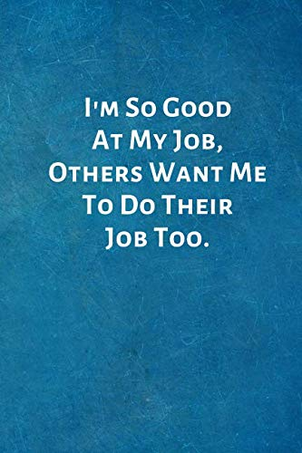 I'm So Good At My Job, Others Want Me To Do Their Job Too.: Office Lined Blank Notebook Journal with a funny saying on the ()