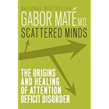 Scattered Minds: The Origins and Healing of Attention Deficit Disorder: Written by Gabor Mate M.D., 2000 Edition, (1st Edition) Publisher: Vintage Canada [Paperback]