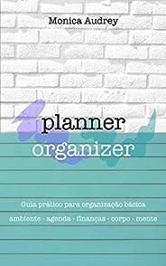 Planner Organizer: Guia prático para organização básica: Ambiente - Agenda - Finanças - Corpo - Mente