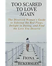Too Scared To Love Again: The Divorced Woman's Guide to Sidestep the Red Flags, Delight in Dating and Find the Love You Deserve