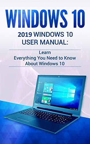 Windows 10: 2019 User Manual . Learn Everything You Need to Know About Windows 10 (Best Windows 7 Tricks)