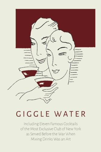 Giggle Water: Including Eleven Famous Cocktails of the Most Exclusive Club of New York - Exclusive Water