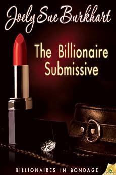 The Billionaire Submissive (Billionaires in Bondage Book 1) by [Burkhart, Joely Sue]