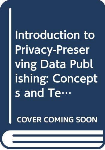 Introduction to Privacy-Preserving Data Publishing: Concepts and Techniques (Chapman & Hall/CRC Data Mining and Knowledge Discovery)