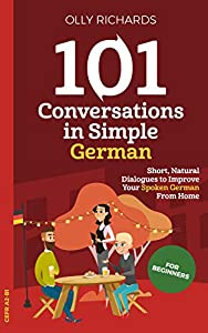 101 Conversations in Simple German: Short Natural Dialogues to Boost Your Confidence & Improve Your Spoken German (101 Conversations in German 1) (German Edition)