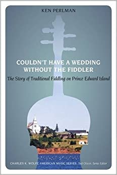 Couldn't Have a Wedding without the Fiddler: The Story of Traditional Fiddling on Prince Edward Island (Charles K. Wolfe Music Series) by Ken Perlman (2015-04-24)