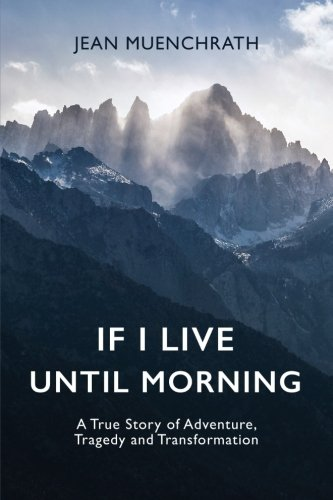 Cross Country Hiking - If I Live Until Morning: A True Story of Adventure, Tragedy and Transformation
