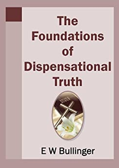 The Foundations of Dispensational Truth by [Bullinger, E W]