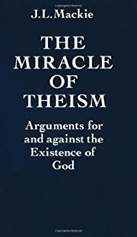 The Miracle of Theism: Arguments For and Against the Existence of God by [Mackie, John L.]