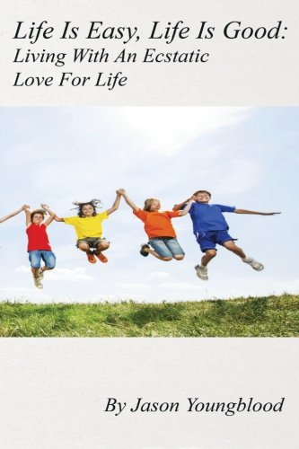 Life Is Easy, Life Is Good: Living With An Ecstatic Love For Life PDF
