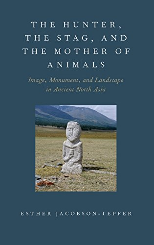 The Hunter, the Stag, and the Mother of Animals: Image, Monument, and Landscape in Ancient North Asia ()