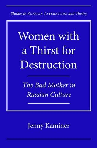 Read Online Women with a Thirst for Destruction: The Bad Mother in Russian Culture (Studies in Russian Literature and Theory) ebook