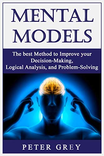 Mental Models: The best Method to Improve your Decision-Making, Logical Analysis, and Problem-Solving.