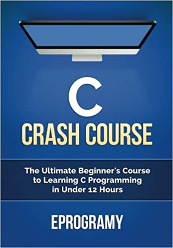 Download C: Crash Course - The Ultimate Beginner's Course to