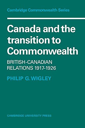Canada and the Transition to Commonwealth: British-Canadian Relations, 1917-1926 (Cambridge Commonwealth Series)