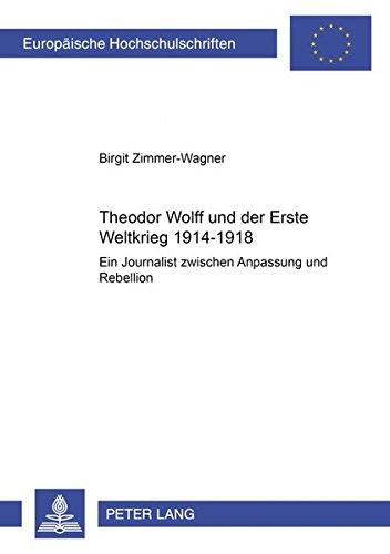 Theodor Wolff und der Erste Weltkrieg 1914-1918: Ein Journalist zwischen Anpassung und Rebellion (Europäische Hochschulschriften / European University ... Universitaires Européennes) (German Edition) pdf epub