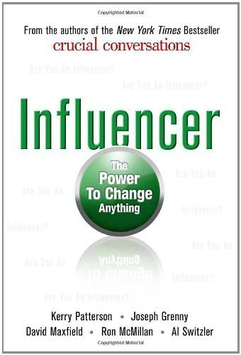 By Kerry Patterson, Joseph Grenny, David Maxfield, Ron McMillan, Al Switzler: Influencer: The Power to Change Anything