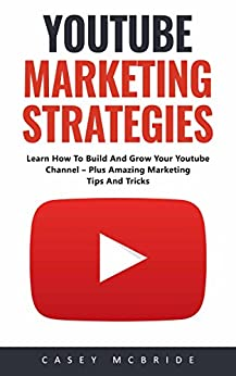 Youtube Marketing Strategies: Learn How To Build And Grow Your Youtube Channel