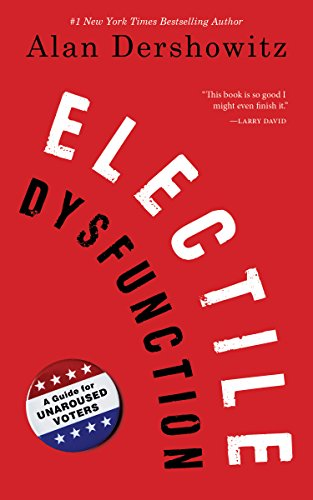 Electile Dysfunction: A Guide for Unaroused Voters by [Dershowitz, Alan]