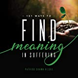 101 Ways to Find Meaning In Suffering: Words to Express, Actions to Take, Gifts to Provide (Resources on Faith, Sickness, Grief and Doubt Book 2)
