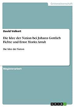 Die Idee der Nation bei Johann Gottlieb Fichte und Ernst Moritz Arndt