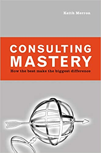 Consulting Mastery How The Best Make The Biggest Difference Merron Keith 9781576753200 Amazon Com Books