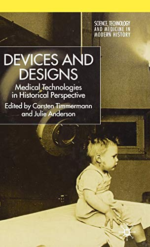 Devices and Designs: Medical Technologies in Historical Perspective (Science, Technology and Medicine in Modern History)